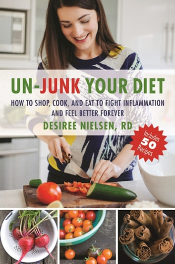 Un-Junk Your Diet - How to Shop, Cook, and Eat to Fight Inflammation and Feel Better Forever ebook by R.D. Desiree Nielsen