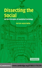 Dissecting the Social: On the Principles of Analytical Sociology ebook by Hedstrom, Peter