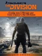 Guida Non Ufficiale Per Tom Clancy's The Division ebook by Joshua Abbott, Ilaria Fortuna