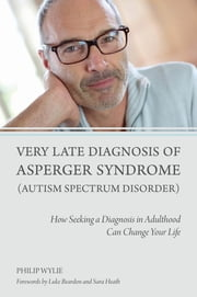 Very Late Diagnosis of Asperger Syndrome (Autism Spectrum Disorder) - How Seeking a Diagnosis in Adulthood Can Change Your Life ebook by Philip Wylie