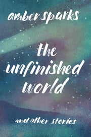 The Unfinished World: And Other Stories ebook by Amber Sparks