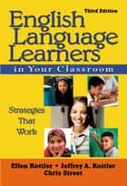English Language Learners in Your Classroom - Strategies That Work ebook by Ellen Kottler, Dr. Jeffrey A. Kottler, Christopher P. Street