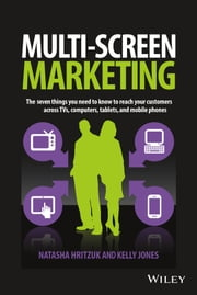 Multiscreen Marketing - The Seven Things You Need to Know to Reach Your Customers across TVs, Computers, Tablets, and Mobile Phones ebook by Natasha Hritzuk,Kelly Jones