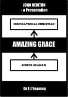 Amazing Grace (A Presentation on the Life of John Newton) ebook by Dr E J Yeaman