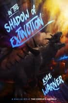 In the Shadow of Extinction: A Kaiju Epic - The Complete Omnibus ebook by Kyle Warner