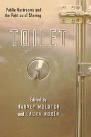 Toilet - Public Restrooms and the Politics of Sharing ebook by Harvey Molotch,Laura Noren