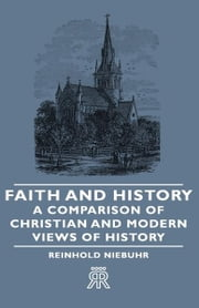 Faith and History - A Comparison of Christian and Modern Views of History ebook by Reinhold Niebuhr