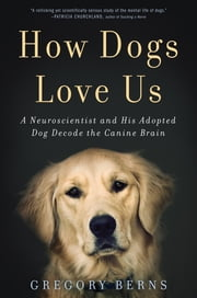 How Dogs Love Us - A Neuroscientist and His Adopted Dog Decode the Canine Brain ebook by Gregory Berns