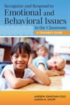 Recognize and Respond to Emotional and Behavioral Issues in the Classroom - A Teacher's Guide ebook by Andrew Cole Psy.D., Aaron Shupp Psy.D.