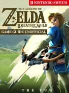 The Legend of Zelda Breath of The Wild Nintendo Switch Game Guide Unofficial ebook by The Yuw