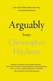 Arguably: Essays by Christopher Hitchens - Essays by Christopher Hitchens ebook by Christopher Hitchens