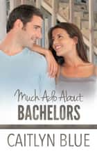 Much Ado About Bachelors ebook by Caitlyn Blue