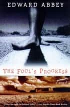 The Fool's Progress - An Honest Novel ebook by Edward Abbey