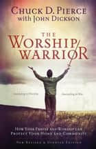 The Worship Warrior - Ascending In Worship, Descending in War ebook by Chuck D. Pierce, John Dickson, Dutch Sheets