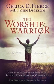 The Worship Warrior - Ascending In Worship, Descending in War ebook by Chuck D. Pierce,John Dickson