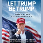 Let Trump Be Trump - The Inside Story of His Rise to the Presidency audiobook by Corey R. Lewandowski, David N. Bossie
