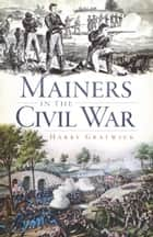 Mainers in the Civil War ebook by Harry Gratwick