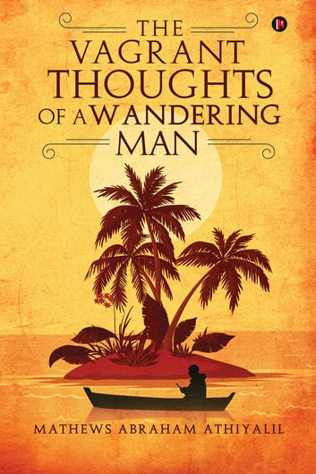 The Vagrant Thoughts of a Wandering Man ebook by Mathews Abraham Athiyalil