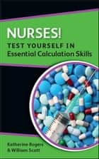 Nurses! Test Yourself In Essential Calculation Skills ebook by Katherine Rogers, William Scott