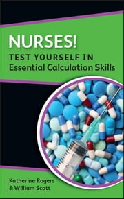 Nurses! Test Yourself In Essential Calculation Skills ebook by Katherine Rogers,William Scott