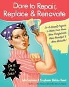 Dare to Repair, Replace & Renovate - Do-It-Herself Projects to Make Your Home More Comfortable, More Beautiful & More Valuable! ebook by Julie Sussman, Stephanie Glakas-Tenet