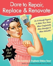 Dare to Repair, Replace & Renovate - Do-It-Herself Projects to Make Your Home More Comfortable, More Beautiful & More Valuable! ebook by Julie Sussman,Stephanie Glakas-Tenet