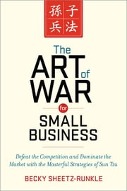 The Art of War for Small Business - Defeat the Competition and Dominate the Market with the Masterful Strategies of Sun Tzu ebook by Becky Sheetz-Runkle