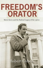 Freedom's Orator : Mario Savio And The Radical Legacy Of The 1960s ebook by Robert Cohen