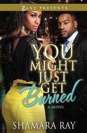 You Might Just Get Burned - A Novel ebook by Shamara Ray