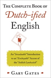 "The Complete Book of Dutch-ified English - An ""Inwaluable"" Introduction to an ""Enchoyable"" Accent of the ""Inklish Lankwitch"" ekitaplar by Gary Gates"