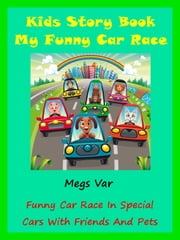 Kids Story My Race: My Funny Car Race In Special Cars With Friends And Pets ebook by Megs Var