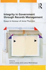 Integrity in Government through Records Management - Essays in Honour of Anne Thurston ebook by James Lowry,Justus Wamukoya