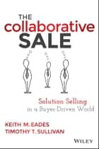 The Collaborative Sale - Solution Selling in a Buyer Driven World ebook by Keith M. Eades, Timothy T. Sullivan