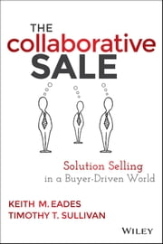 The Collaborative Sale - Solution Selling in a Buyer Driven World ebook by Keith M. Eades,Timothy T. Sullivan