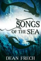 Songs of the Sea ebook by Dean Frech