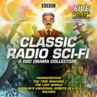 Classic Radio Sci-Fi: BBC Drama Collection - Five BBC radio full-cast dramatisations audiobook by Arthur Conan Doyle, H G Wells, Mary Shelley,...
