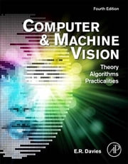 Computer and Machine Vision - Theory, Algorithms, Practicalities ebook by E. R. Davies