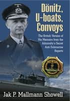 Dönitz, U-boats, Convoys - The British Version of His Memoirs from the Admiralty's Secret Anti-Submarine Reports ebook by