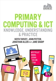 Primary Computing and ICT: Knowledge, Understanding and Practice ebook by Keith Turvey,Jonathan Allen,Ms Jane Sharp,Dr. John Potter