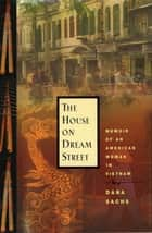 The House on Dream Street - Memoir of an American Woman in Vietnam ebook by Dana Sachs
