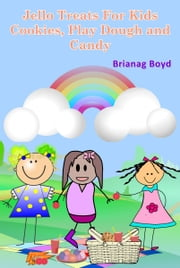 Jello Treats For Kids: Cookies, Play Dough and Candy ebook by Brianag Boyd