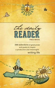 The Daily Reader - 366 Selections of Great Prose and Poetry to Inspire a Productive and Meaningful Writing Life ebook by Fred White