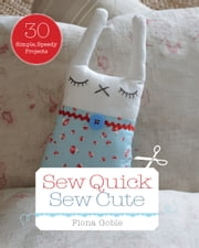 Sew Quick Sew Cute: 30 simple, speedy projects ebook by Fiona Goble
