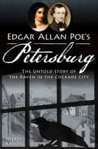Edgar Allan Poe's Petersburg - The Untold Story of the Raven in the Cockade City ebook by