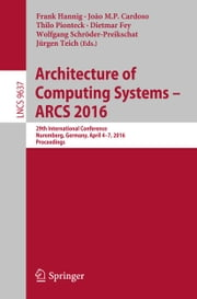 Architecture of Computing Systems -- ARCS 2016 - 29th International Conference, Nuremberg, Germany, April 4-7, 2016, Proceedings ebook by Frank Hannig, João M.P. Cardoso, Thilo Pionteck,...