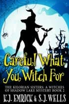Careful What You Witch For - The Kilorian Sisters: A Witches of Shadow Lake Mystery, #2 ebook by K.J. Emrick, S. Joseph Wells