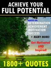 Achieve Your Full Potential: 1800 Inspirational Quotes That Will Change Your Life ebook by Change Your Life Publishing