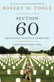 Section 60: Arlington National Cemetery - Where War Comes Home ebook by Robert M. Poole