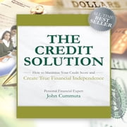 The Credit Solution - How to Maximize Your Credit Score and Create True Financial Independence audiobook by John Cummuta