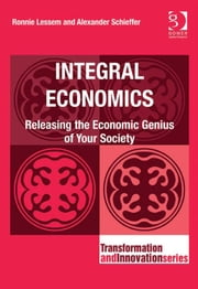 Integral Economics - Releasing the Economic Genius of Your Society ebook by Dr Alexander Schieffer,Professor Ronnie Lessem